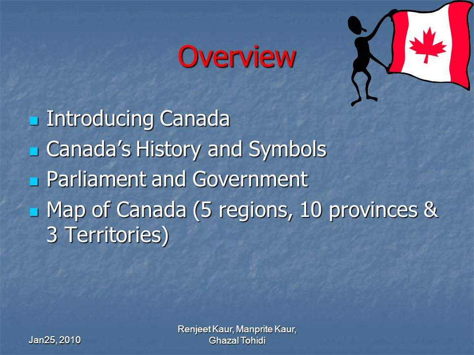 Overview Introducing Canada Introducing Canada Canadas History and Symbols Canadas History and Symbols Parliament and Government Parliament and Government Map of Canada (5 regions, 10 provinces & 3 Territories) Map of Canada (5 regions, 10 provinces & 3 Territories) Jan25, 2010 Renjeet Kaur, Manprite Kaur, Ghazal Tohidi