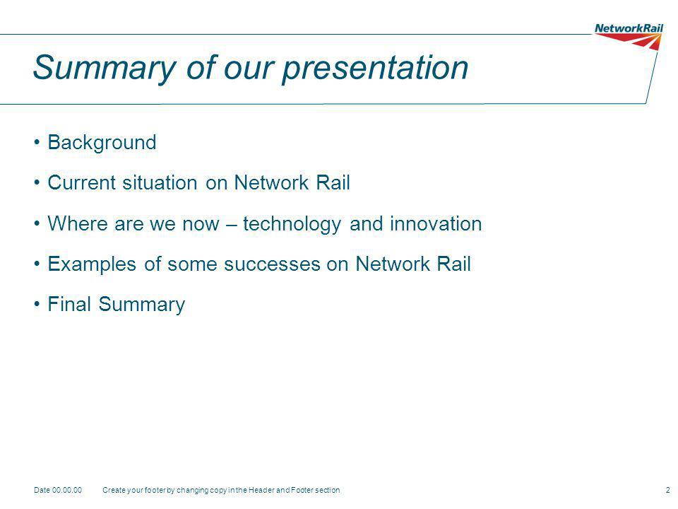 Date Create your footer by changing copy in the Header and Footer section2 Summary of our presentation Background Current situation on Network Rail Where are we now – technology and innovation Examples of some successes on Network Rail Final Summary