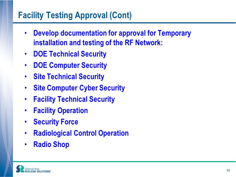 Facility Testing Approval (Cont) Develop documentation for approval for Temporary installation and testing of the RF Network: DOE Technical Security DOE Computer Security Site Technical Security Site Computer Cyber Security Facility Technical Security Facility Operation Security Force Radiological Control Operation Radio Shop 10