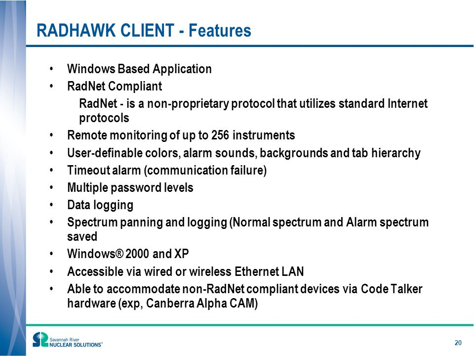 20 RADHAWK CLIENT - Features Windows Based Application RadNet Compliant RadNet - is a non-proprietary protocol that utilizes standard Internet protocols Remote monitoring of up to 256 instruments User-definable colors, alarm sounds, backgrounds and tab hierarchy Timeout alarm (communication failure) Multiple password levels Data logging Spectrum panning and logging (Normal spectrum and Alarm spectrum saved Windows® 2000 and XP Accessible via wired or wireless Ethernet LAN Able to accommodate non-RadNet compliant devices via Code Talker hardware (exp, Canberra Alpha CAM)