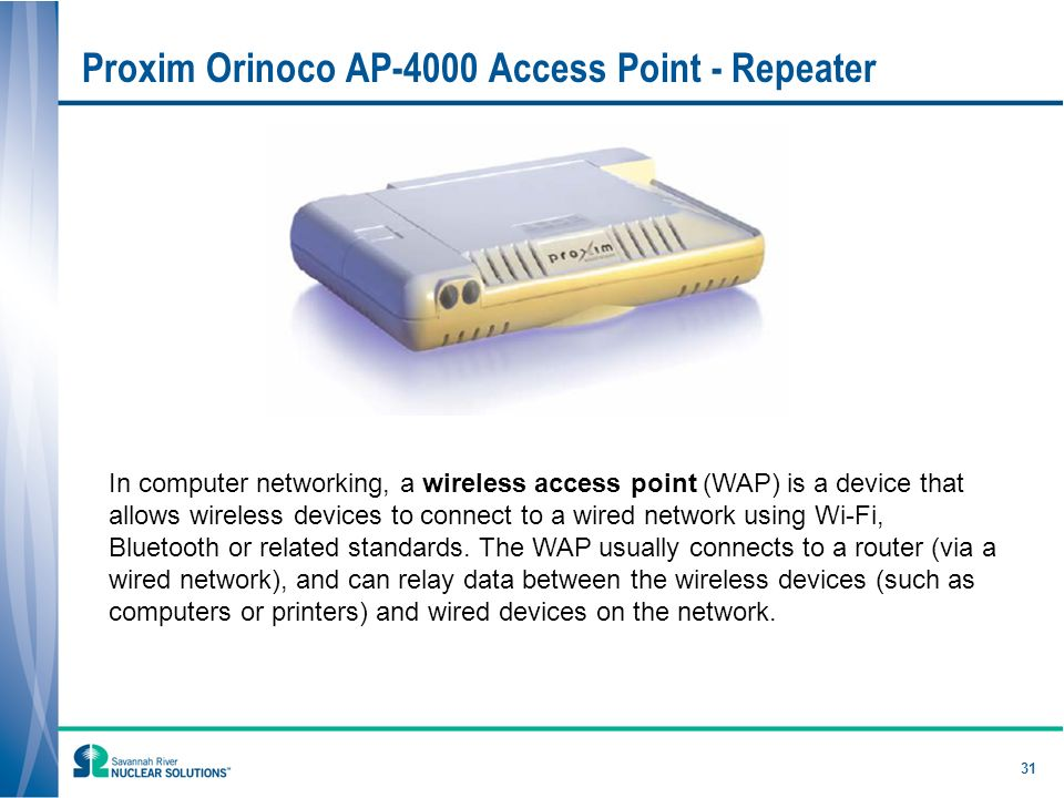 31 Proxim Orinoco AP-4000 Access Point - Repeater In computer networking, a wireless access point (WAP) is a device that allows wireless devices to connect to a wired network using Wi-Fi, Bluetooth or related standards.