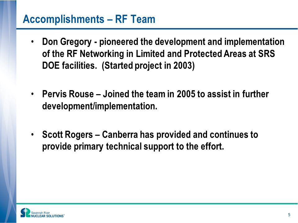 5 Accomplishments – RF Team Don Gregory - pioneered the development and implementation of the RF Networking in Limited and Protected Areas at SRS DOE facilities.