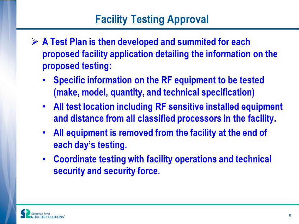 Facility Testing Approval A Test Plan is then developed and summited for each proposed facility application detailing the information on the proposed testing: Specific information on the RF equipment to be tested (make, model, quantity, and technical specification) All test location including RF sensitive installed equipment and distance from all classified processors in the facility.