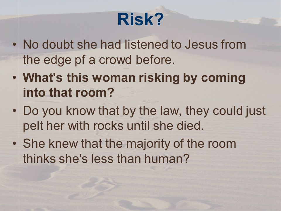 Risk. No doubt she had listened to Jesus from the edge pf a crowd before.