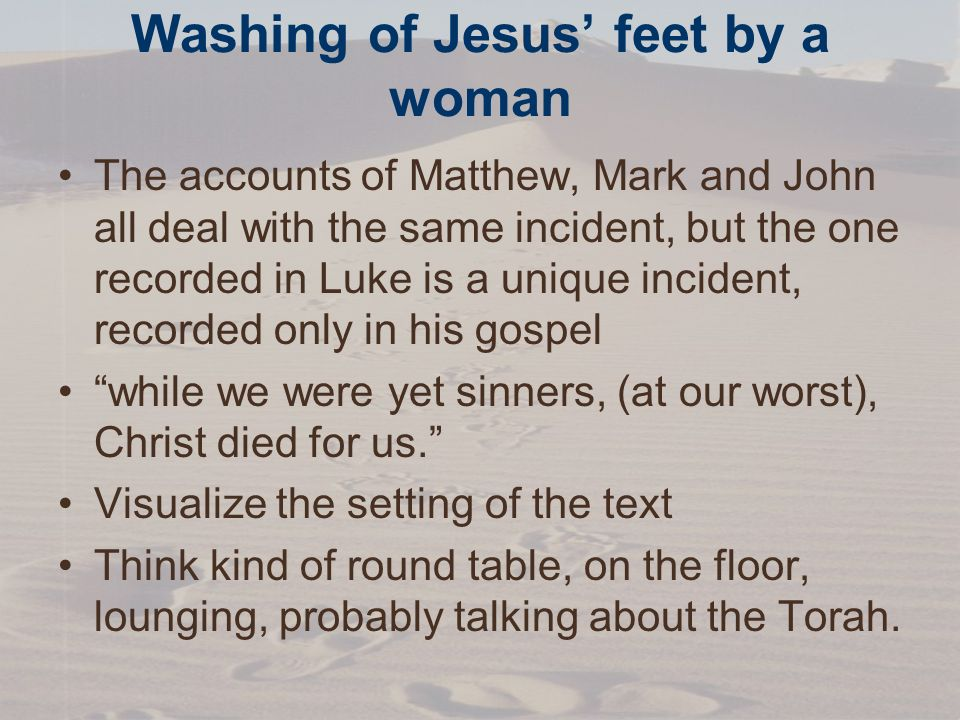 Washing of Jesus feet by a woman The accounts of Matthew, Mark and John all deal with the same incident, but the one recorded in Luke is a unique incident, recorded only in his gospel while we were yet sinners, (at our worst), Christ died for us.