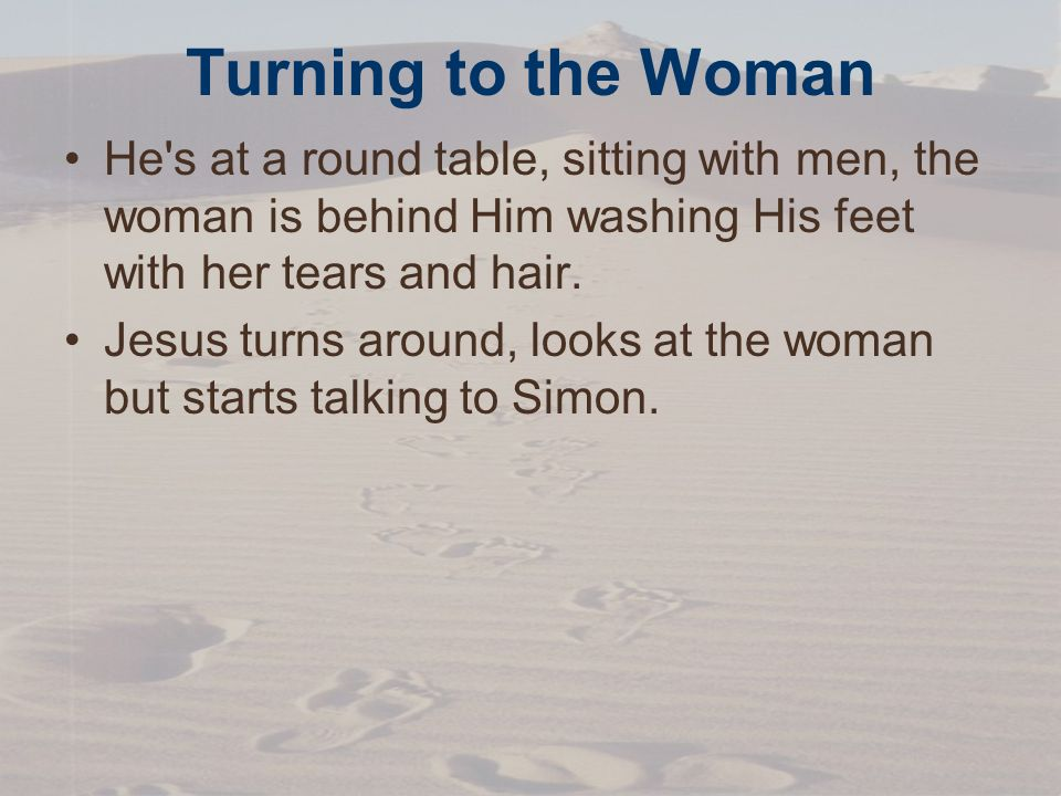 Turning to the Woman He s at a round table, sitting with men, the woman is behind Him washing His feet with her tears and hair.