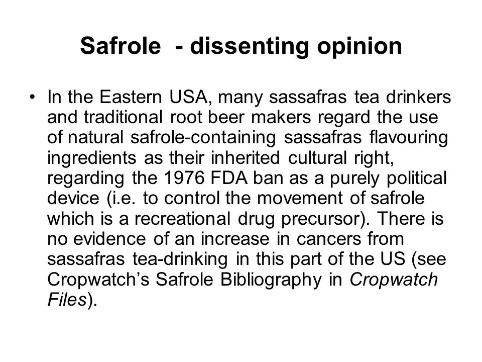 Safrole - dissenting opinion In the Eastern USA, many sassafras tea drinkers and traditional root beer makers regard the use of natural safrole-containing sassafras flavouring ingredients as their inherited cultural right, regarding the 1976 FDA ban as a purely political device (i.e.