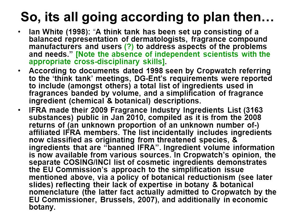 So, its all going according to plan then… Ian White (1998): A think tank has been set up consisting of a balanced representation of dermatologists, fragrance compound manufacturers and users ( ) to address aspects of the problems and needs.