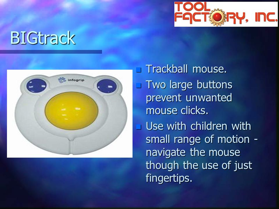 BIGtrack n Trackball mouse. n Two large buttons prevent unwanted mouse clicks.