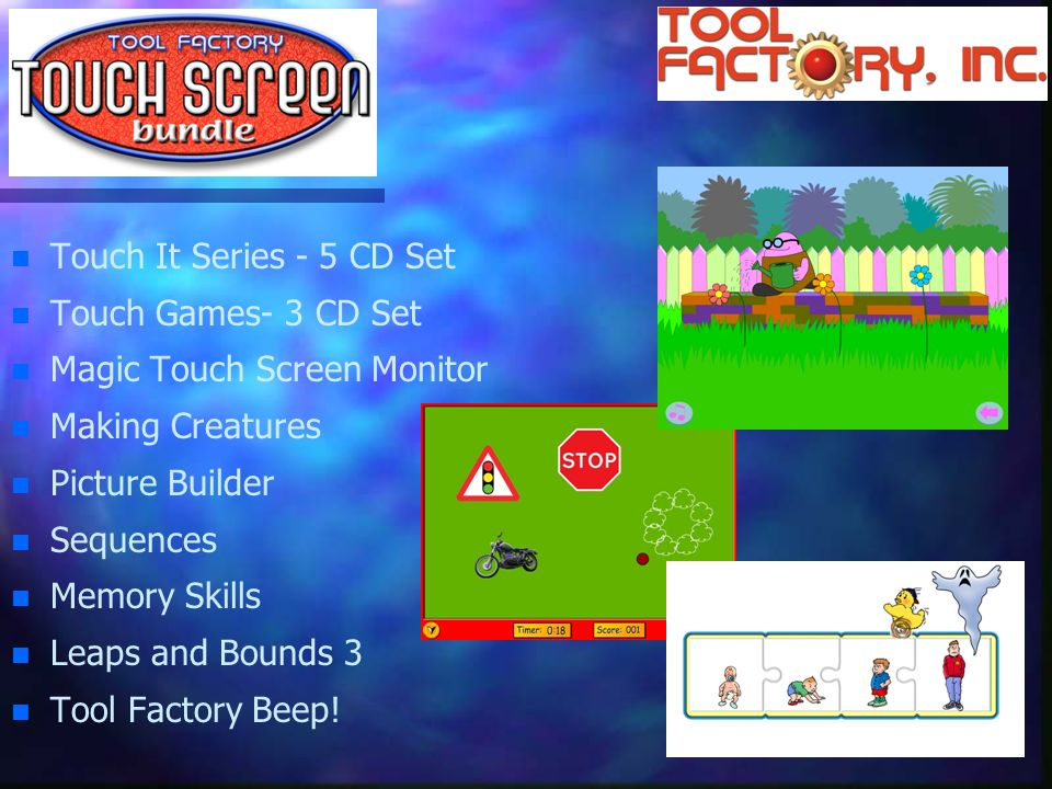 n n Touch It Series - 5 CD Set n n Touch Games- 3 CD Set n n Magic Touch Screen Monitor n n Making Creatures n n Picture Builder n n Sequences n n Memory Skills n n Leaps and Bounds 3 n n Tool Factory Beep!