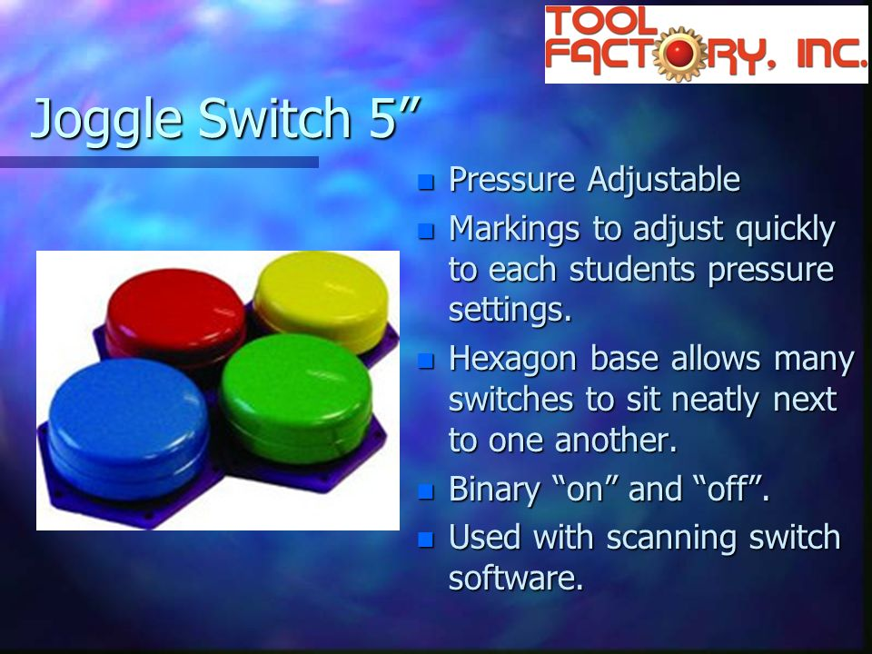Joggle Switch 5 n Pressure Adjustable n Markings to adjust quickly to each students pressure settings.