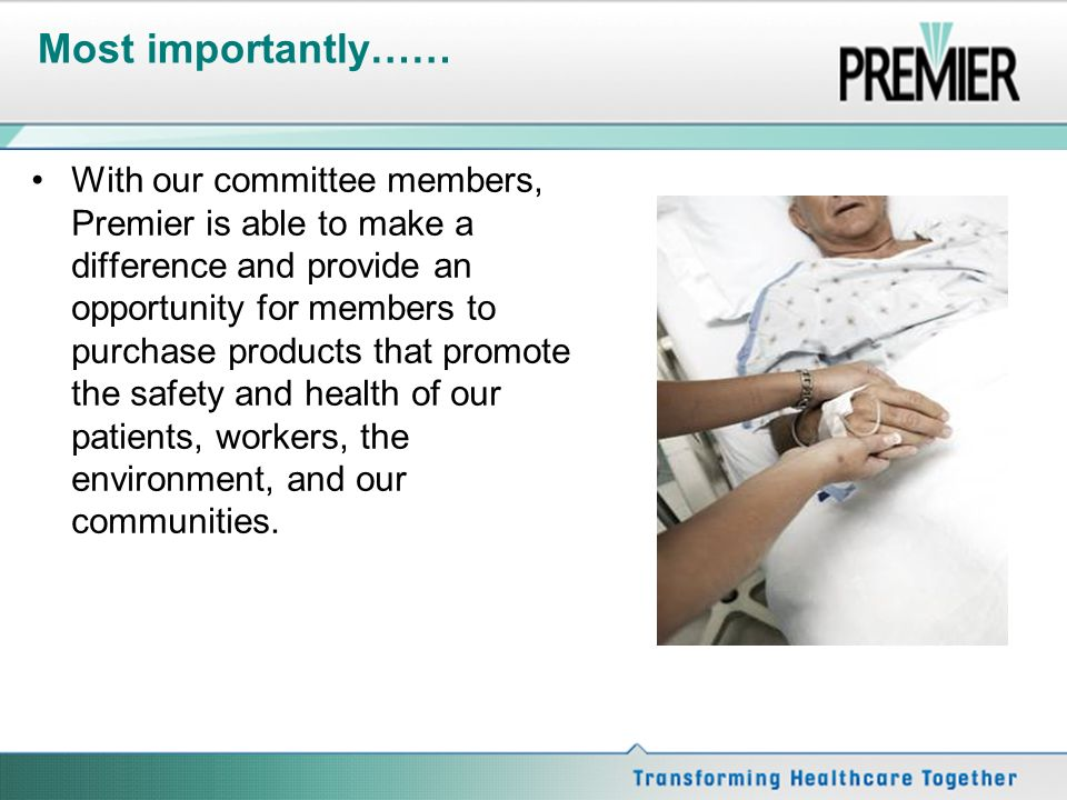 Most importantly…… With our committee members, Premier is able to make a difference and provide an opportunity for members to purchase products that promote the safety and health of our patients, workers, the environment, and our communities.