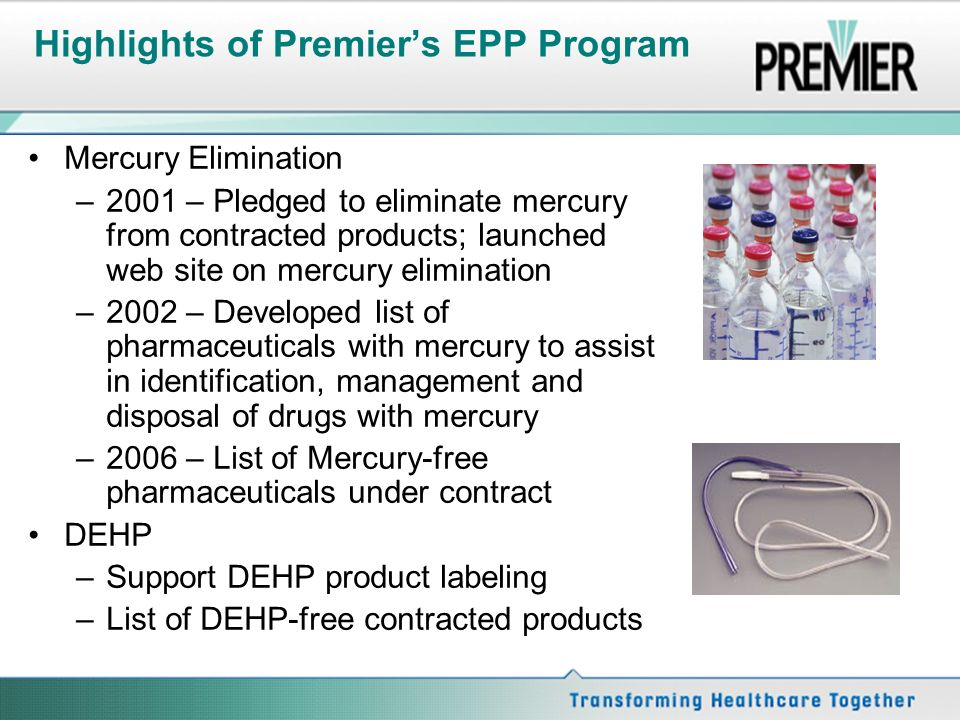Highlights of Premiers EPP Program Mercury Elimination –2001 – Pledged to eliminate mercury from contracted products; launched web site on mercury elimination –2002 – Developed list of pharmaceuticals with mercury to assist in identification, management and disposal of drugs with mercury –2006 – List of Mercury-free pharmaceuticals under contract DEHP –Support DEHP product labeling –List of DEHP-free contracted products