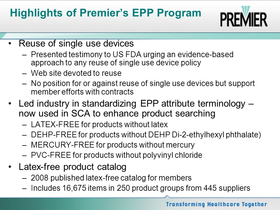 Highlights of Premiers EPP Program Reuse of single use devices –Presented testimony to US FDA urging an evidence-based approach to any reuse of single use device policy –Web site devoted to reuse –No position for or against reuse of single use devices but support member efforts with contracts Led industry in standardizing EPP attribute terminology – now used in SCA to enhance product searching –LATEX-FREE for products without latex –DEHP-FREE for products without DEHP Di-2-ethylhexyl phthalate) –MERCURY-FREE for products without mercury –PVC-FREE for products without polyvinyl chloride Latex-free product catalog –2008 published latex-free catalog for members –Includes 16,675 items in 250 product groups from 445 suppliers