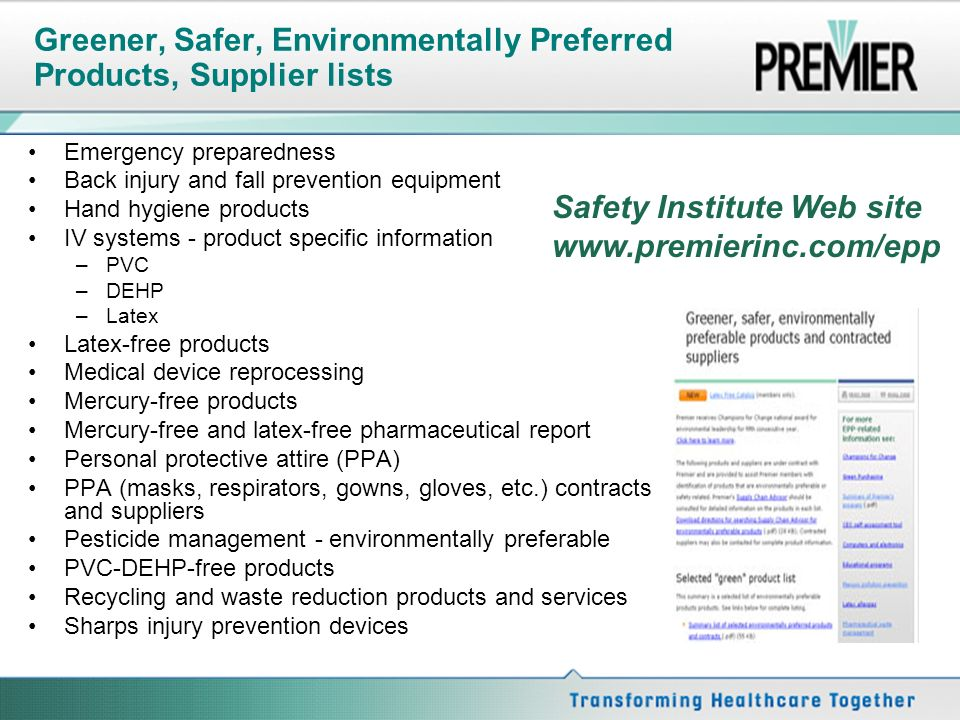 Greener, Safer, Environmentally Preferred Products, Supplier lists Emergency preparedness Back injury and fall prevention equipment Hand hygiene products IV systems - product specific information –PVC –DEHP –Latex Latex-free products Medical device reprocessing Mercury-free products Mercury-free and latex-free pharmaceutical report Personal protective attire (PPA) PPA (masks, respirators, gowns, gloves, etc.) contracts and suppliers Pesticide management - environmentally preferable PVC-DEHP-free products Recycling and waste reduction products and services Sharps injury prevention devices Safety Institute Web site