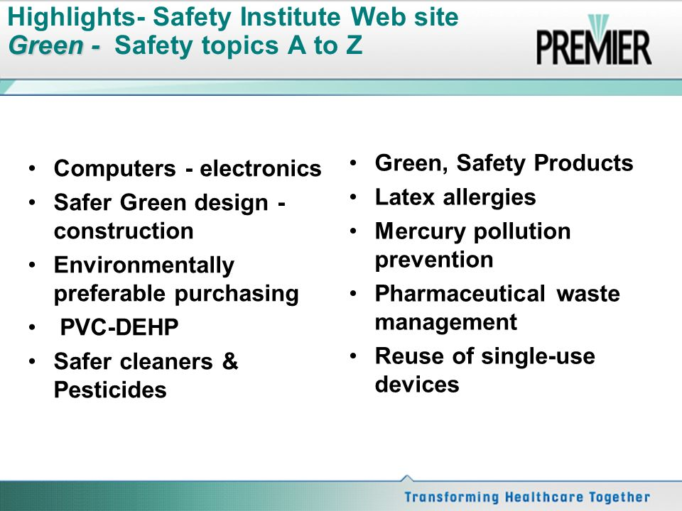 Green - Highlights- Safety Institute Web site Green - Safety topics A to Z Computers - electronics Safer Green design - construction Environmentally preferable purchasing PVC-DEHP Safer cleaners & Pesticides Green, Safety Products Latex allergies Mercury pollution prevention Pharmaceutical waste management Reuse of single-use devices 28