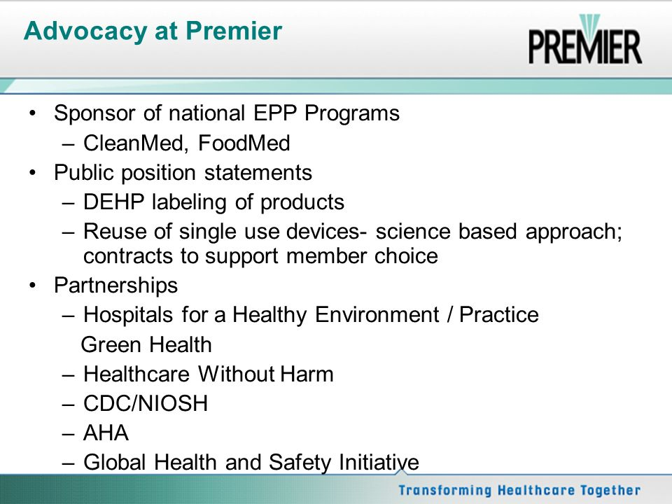 Advocacy at Premier Sponsor of national EPP Programs –CleanMed, FoodMed Public position statements –DEHP labeling of products –Reuse of single use devices- science based approach; contracts to support member choice Partnerships –Hospitals for a Healthy Environment / Practice Green Health –Healthcare Without Harm –CDC/NIOSH –AHA –Global Health and Safety Initiative