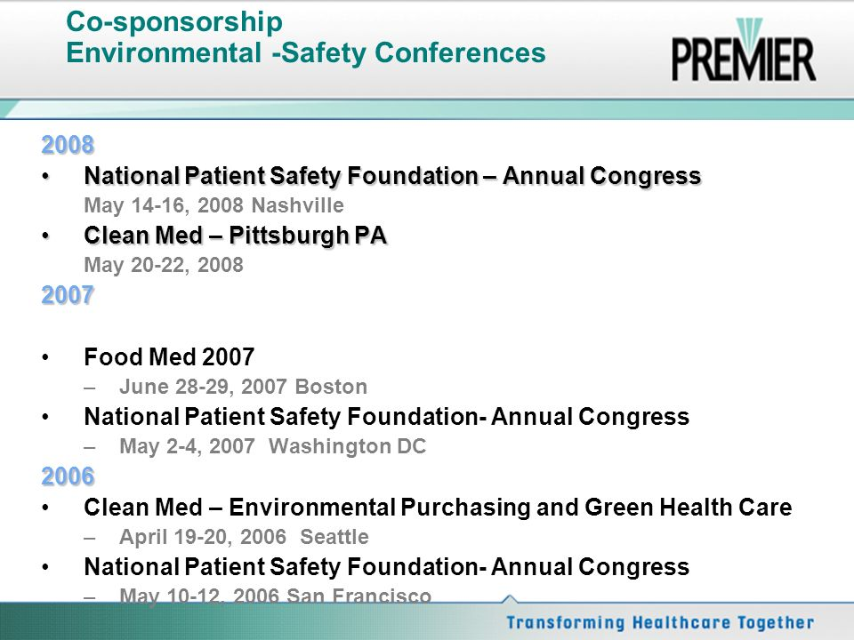 Co-sponsorship Environmental -Safety Conferences 2008 National Patient Safety Foundation – Annual CongressNational Patient Safety Foundation – Annual Congress May 14-16, 2008 Nashville Clean Med – Pittsburgh PAClean Med – Pittsburgh PA May 20-22, Food Med 2007 –June 28-29, 2007 Boston National Patient Safety Foundation- Annual Congress –May 2-4, 2007 Washington DC2006 Clean Med – Environmental Purchasing and Green Health Care –April 19-20, 2006 Seattle National Patient Safety Foundation- Annual Congress –May 10-12, 2006 San Francisco