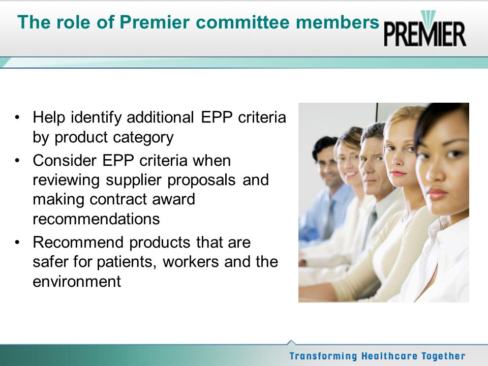 The role of Premier committee members Help identify additional EPP criteria by product category Consider EPP criteria when reviewing supplier proposals and making contract award recommendations Recommend products that are safer for patients, workers and the environment