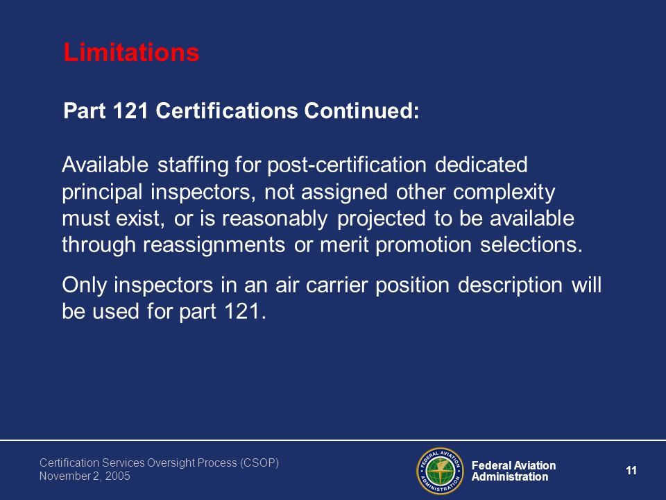 Federal Aviation Administration 11 Certification Services Oversight Process (CSOP) November 2, 2005 Limitations Part 121 Certifications Continued: Available staffing for post-certification dedicated principal inspectors, not assigned other complexity must exist, or is reasonably projected to be available through reassignments or merit promotion selections.