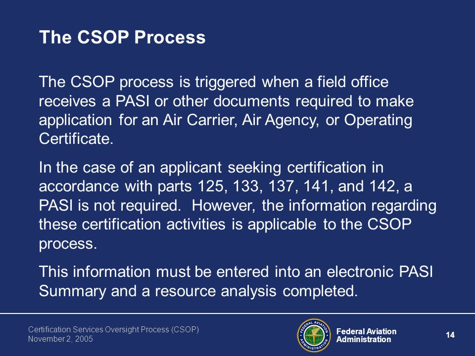 Federal Aviation Administration 14 Certification Services Oversight Process (CSOP) November 2, 2005 The CSOP Process The CSOP process is triggered when a field office receives a PASI or other documents required to make application for an Air Carrier, Air Agency, or Operating Certificate.