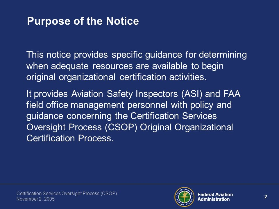Federal Aviation Administration 2 Certification Services Oversight Process (CSOP) November 2, 2005 Purpose of the Notice This notice provides specific guidance for determining when adequate resources are available to begin original organizational certification activities.
