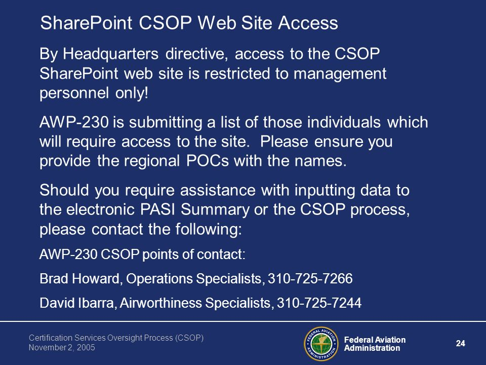 Federal Aviation Administration 24 Certification Services Oversight Process (CSOP) November 2, 2005 SharePoint CSOP Web Site Access By Headquarters directive, access to the CSOP SharePoint web site is restricted to management personnel only.