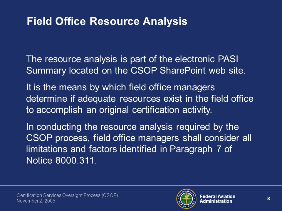 Federal Aviation Administration 8 Certification Services Oversight Process (CSOP) November 2, 2005 Field Office Resource Analysis The resource analysis is part of the electronic PASI Summary located on the CSOP SharePoint web site.
