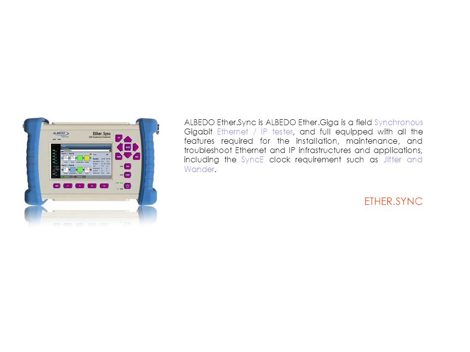 ALBEDO Ether.Sync is ALBEDO Ether.Giga is a field Synchronous Gigabit Ethernet / IP tester, and full equipped with all the features required for the installation, maintenance, and troubleshoot Ethernet and IP infrastructures and applications, including the SyncE clock requirement such as Jitter and Wander.