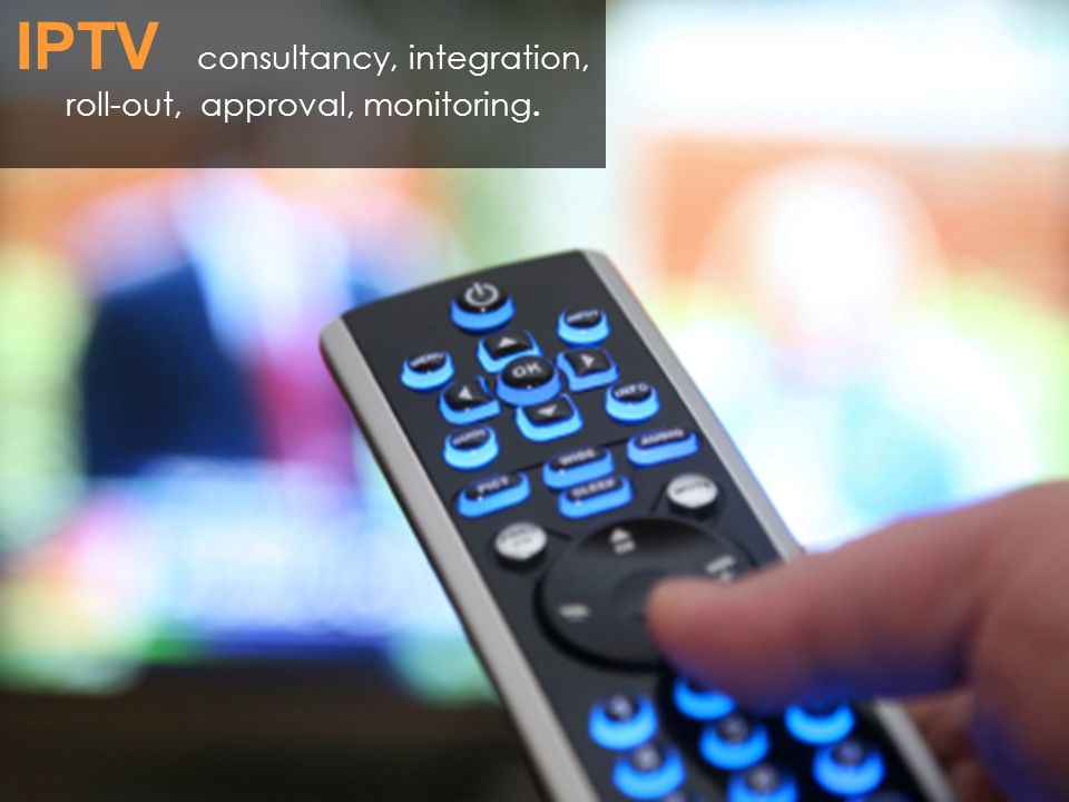 IPTV consultancy, integration, roll-out, approval, monitoring.