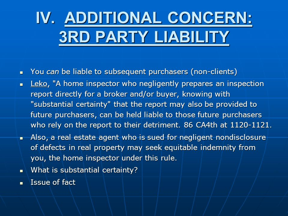 IV.ADDITIONAL CONCERN: 3RD PARTY LIABILITY You can be liable to subsequent purchasers (non-clients) You can be liable to subsequent purchasers (non-clients) Leko, A home inspector who negligently prepares an inspection report directly for a broker and/or buyer, knowing with substantial certainty that the report may also be provided to future purchasers, can be held liable to those future purchasers who rely on the report to their detriment.
