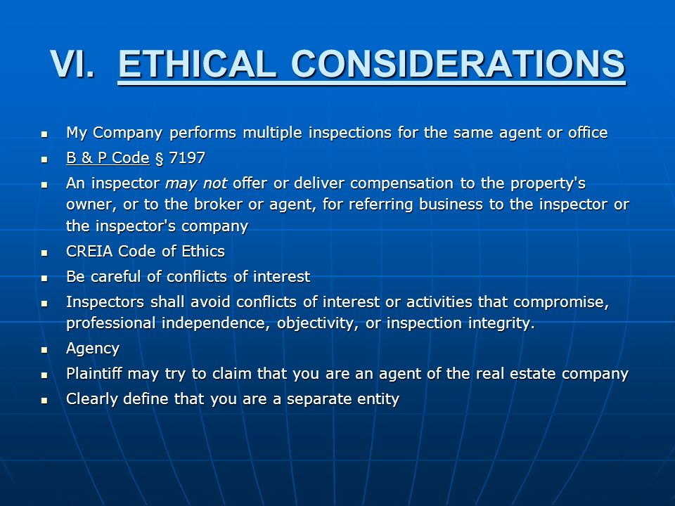 VI.ETHICAL CONSIDERATIONS My Company performs multiple inspections for the same agent or office My Company performs multiple inspections for the same agent or office B & P Code § 7197 B & P Code § 7197 An inspector may not offer or deliver compensation to the property s owner, or to the broker or agent, for referring business to the inspector or the inspector s company An inspector may not offer or deliver compensation to the property s owner, or to the broker or agent, for referring business to the inspector or the inspector s company CREIA Code of Ethics CREIA Code of Ethics Be careful of conflicts of interest Be careful of conflicts of interest Inspectors shall avoid conflicts of interest or activities that compromise, professional independence, objectivity, or inspection integrity.