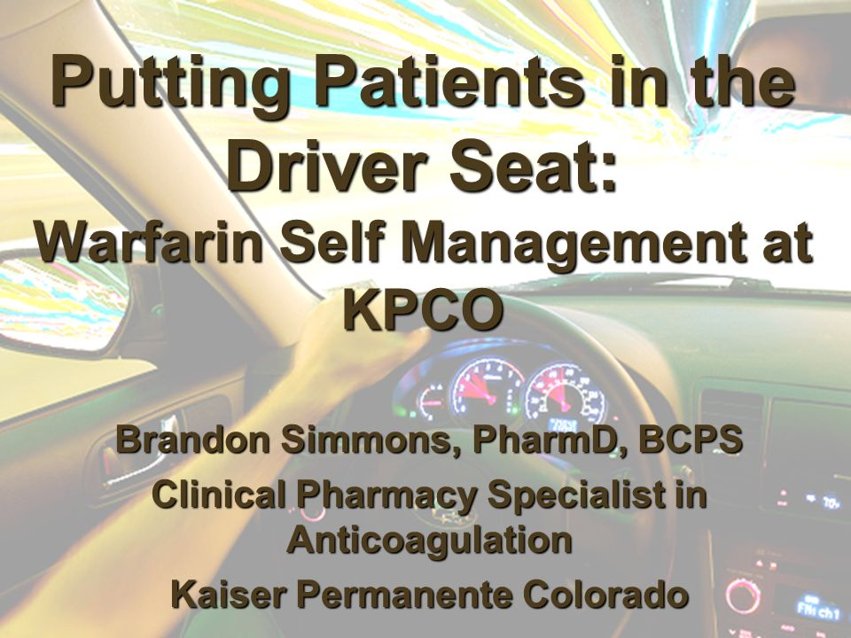 Putting Patients in the Driver Seat: Warfarin Self Management at KPCO Brandon Simmons, PharmD, BCPS Clinical Pharmacy Specialist in Anticoagulation Kaiser Permanente Colorado
