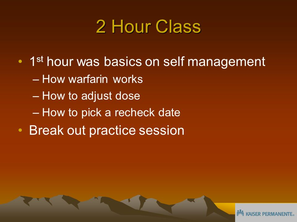 2 Hour Class 1 st hour was basics on self management –How warfarin works –How to adjust dose –How to pick a recheck date Break out practice session