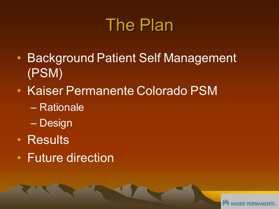 The Plan Background Patient Self Management (PSM) Kaiser Permanente Colorado PSM –Rationale –Design Results Future direction