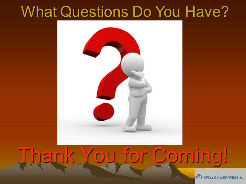 What Questions Do You Have Thank You for Coming!