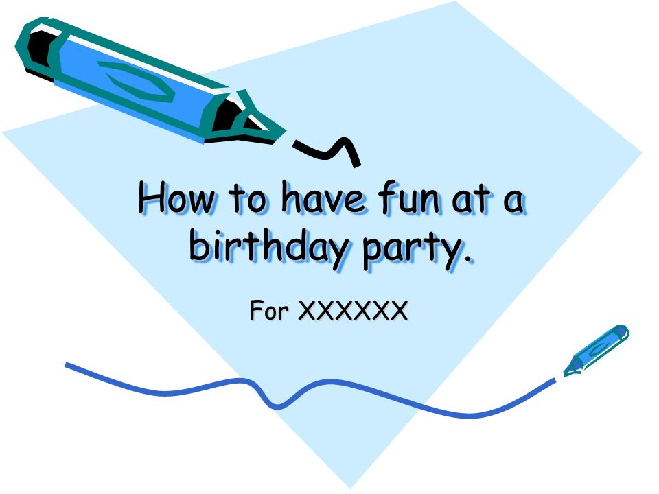 How to have fun at a birthday party. For XXXXXX