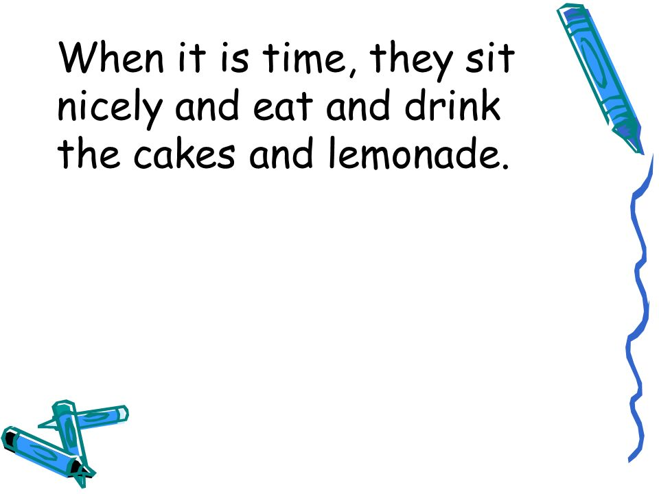 When it is time, they sit nicely and eat and drink the cakes and lemonade.