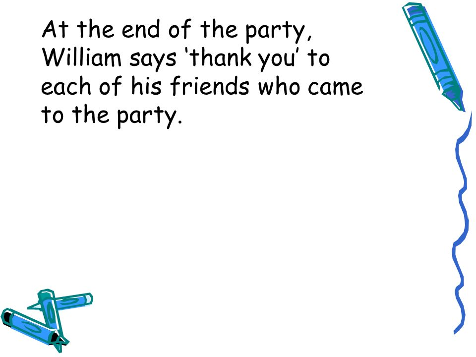 At the end of the party, William says thank you to each of his friends who came to the party.