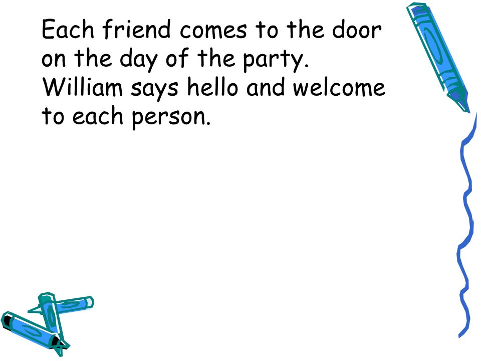 Each friend comes to the door on the day of the party.