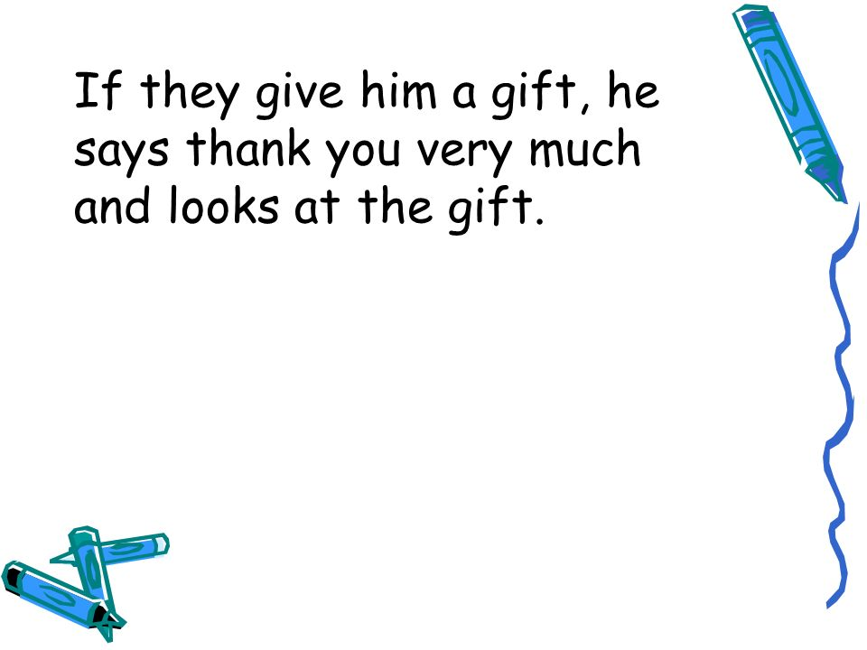 If they give him a gift, he says thank you very much and looks at the gift.
