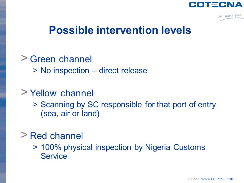 >>>>> www.cotecna.com Possible intervention levels > Green channel >No inspection – direct release > Yellow channel >Scanning by SC responsible for that port of entry (sea, air or land) > Red channel >100% physical inspection by Nigeria Customs Service