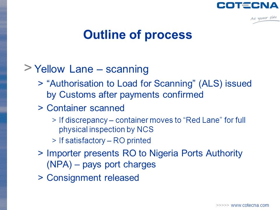 >>>>> www.cotecna.com Outline of process > Yellow Lane – scanning >Authorisation to Load for Scanning (ALS) issued by Customs after payments confirmed >Container scanned >If discrepancy – container moves to Red Lane for full physical inspection by NCS >If satisfactory – RO printed >Importer presents RO to Nigeria Ports Authority (NPA) – pays port charges >Consignment released