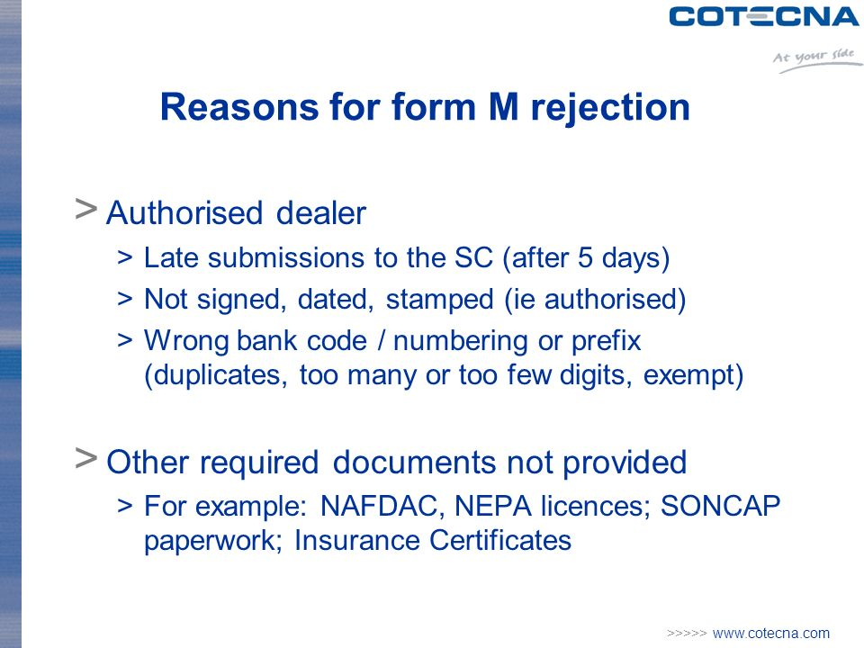 >>>>> www.cotecna.com Reasons for form M rejection > Authorised dealer >Late submissions to the SC (after 5 days) >Not signed, dated, stamped (ie authorised) >Wrong bank code / numbering or prefix (duplicates, too many or too few digits, exempt) > Other required documents not provided >For example: NAFDAC, NEPA licences; SONCAP paperwork; Insurance Certificates
