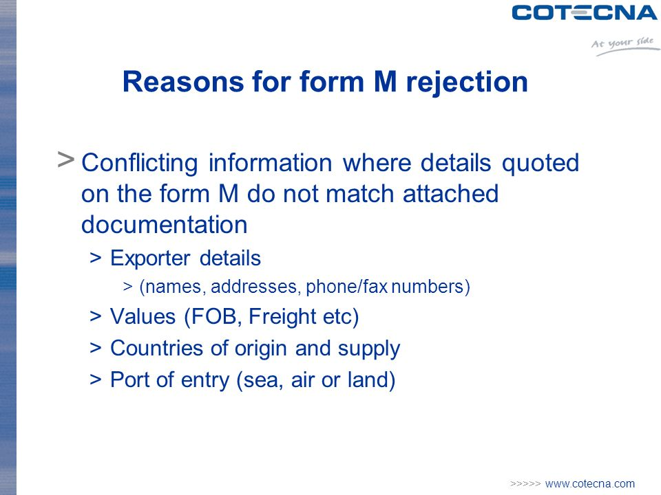 >>>>> www.cotecna.com Reasons for form M rejection > Conflicting information where details quoted on the form M do not match attached documentation >Exporter details >(names, addresses, phone/fax numbers) >Values (FOB, Freight etc) >Countries of origin and supply >Port of entry (sea, air or land)