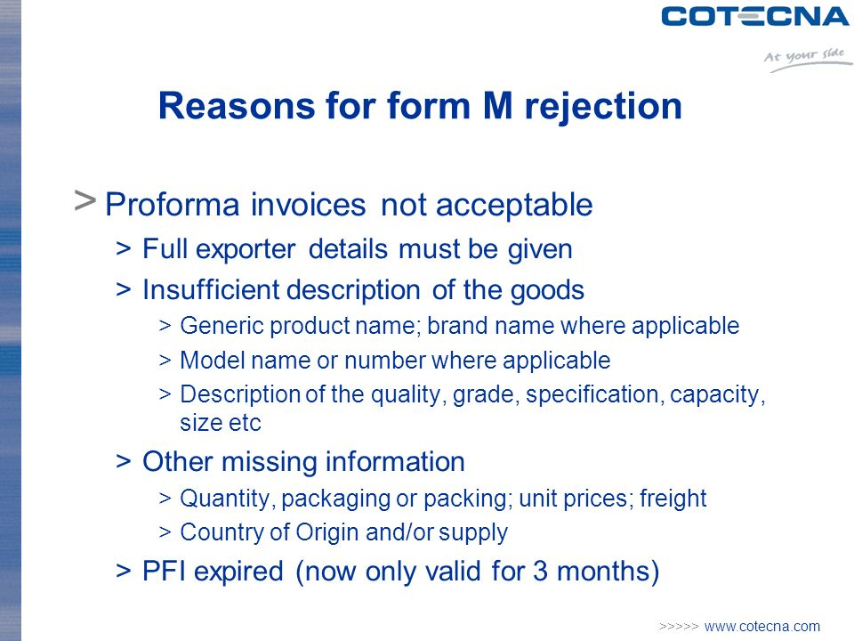 >>>>> www.cotecna.com Reasons for form M rejection > Proforma invoices not acceptable >Full exporter details must be given >Insufficient description of the goods >Generic product name; brand name where applicable >Model name or number where applicable >Description of the quality, grade, specification, capacity, size etc >Other missing information >Quantity, packaging or packing; unit prices; freight >Country of Origin and/or supply >PFI expired (now only valid for 3 months)