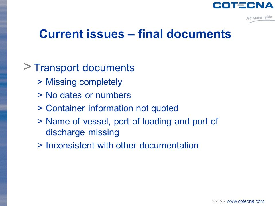 >>>>> www.cotecna.com Current issues – final documents > Transport documents >Missing completely >No dates or numbers >Container information not quoted >Name of vessel, port of loading and port of discharge missing >Inconsistent with other documentation