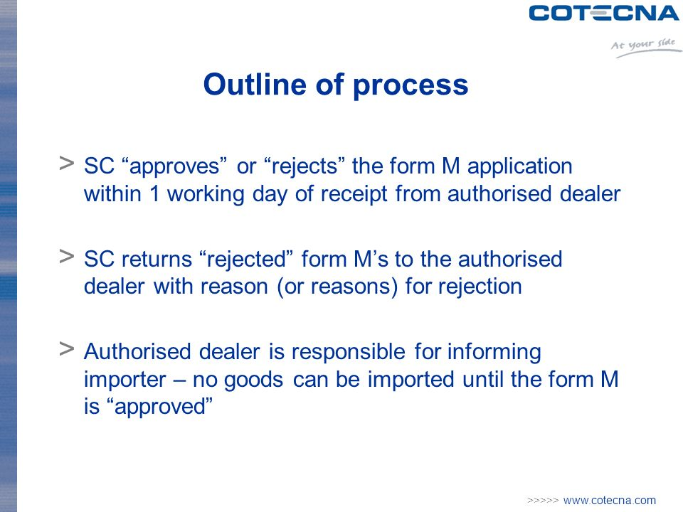 >>>>> www.cotecna.com Outline of process > SC approves or rejects the form M application within 1 working day of receipt from authorised dealer > SC returns rejected form Ms to the authorised dealer with reason (or reasons) for rejection > Authorised dealer is responsible for informing importer – no goods can be imported until the form M is approved