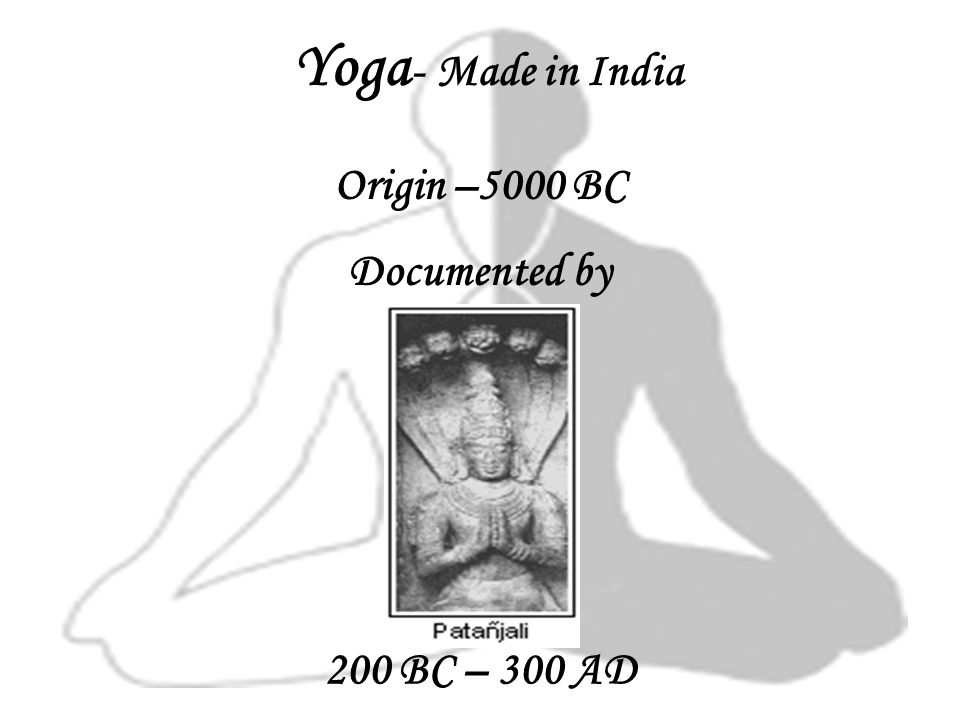 Yoga - Made in India Origin –5000 BC Documented by 200 BC – 300 AD