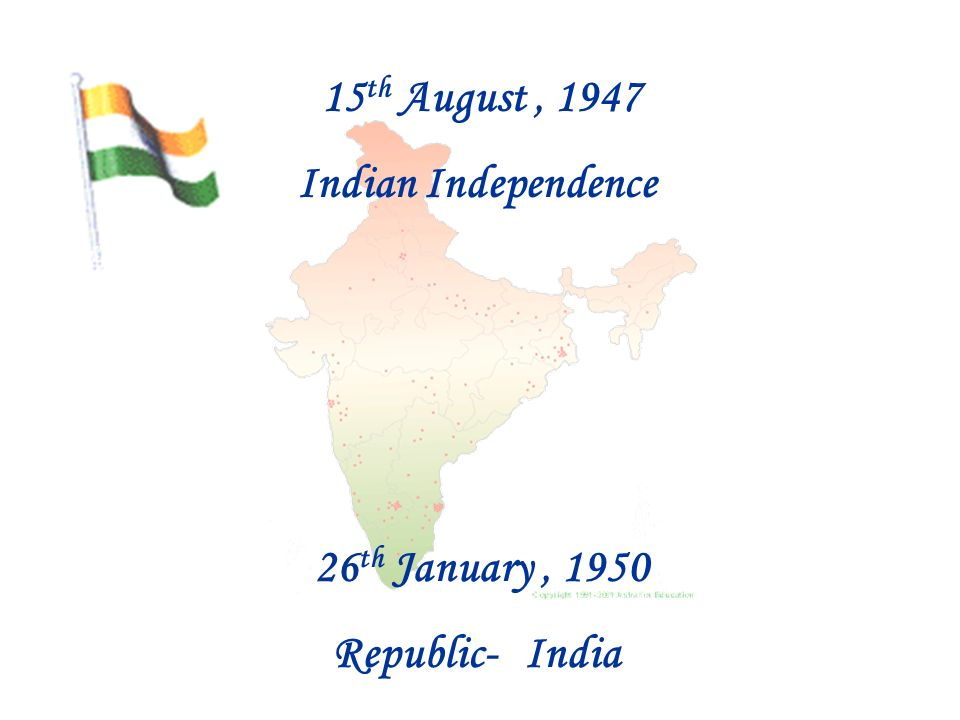 15 th August, 1947 Indian Independence 26 th January, 1950 Republic-India